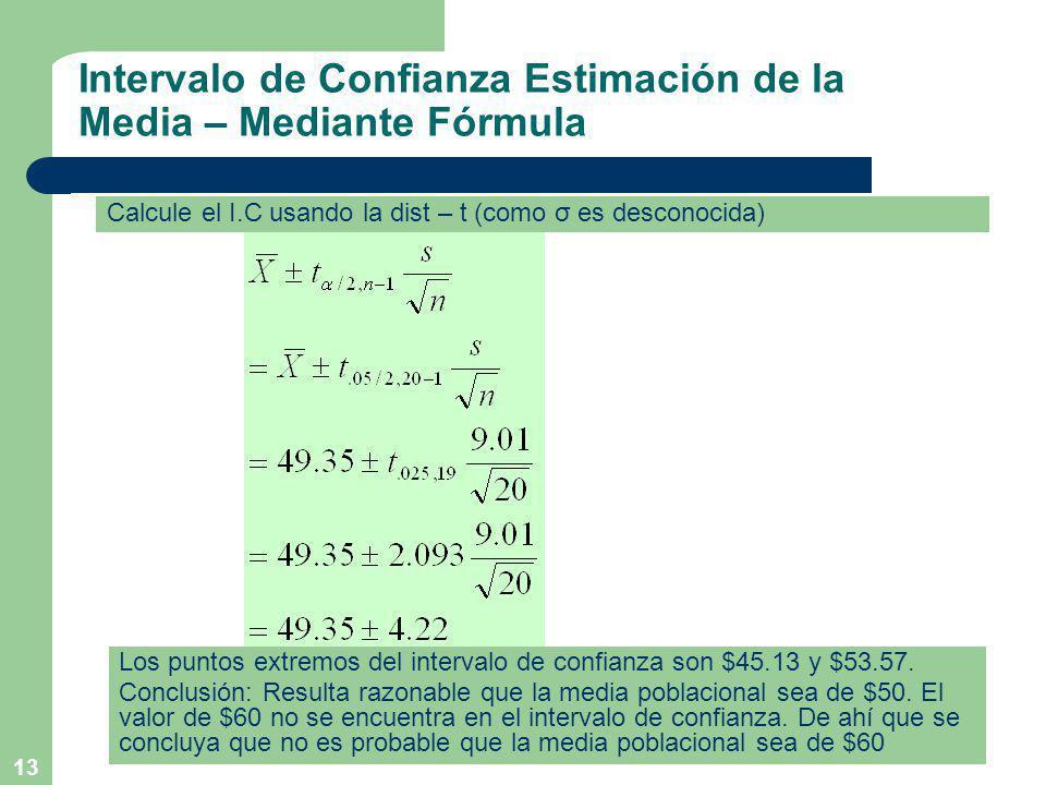 13 Intervalo de Confianza Estimación de la Media – Mediante Fórmula Calcule el I.C usando la dist – t (como σ es desconocida) Los puntos extremos del intervalo de confianza son $45.13 y $53.57.