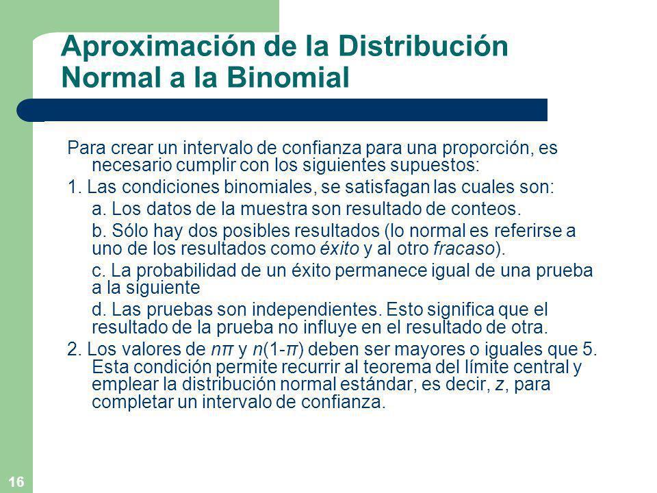 16 Aproximación de la Distribución Normal a la Binomial Para crear un intervalo de confianza para una proporción, es necesario cumplir con los siguientes supuestos: 1.