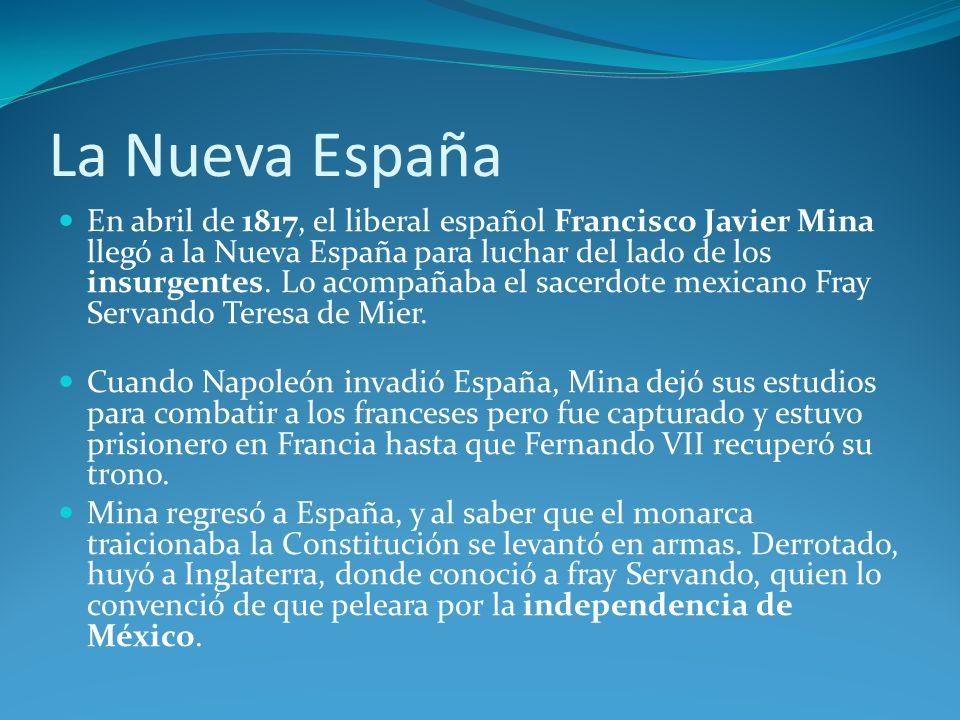 La Nueva España En abril de 1817, el liberal español Francisco Javier Mina llegó a la Nueva España para luchar del lado de los insurgentes.