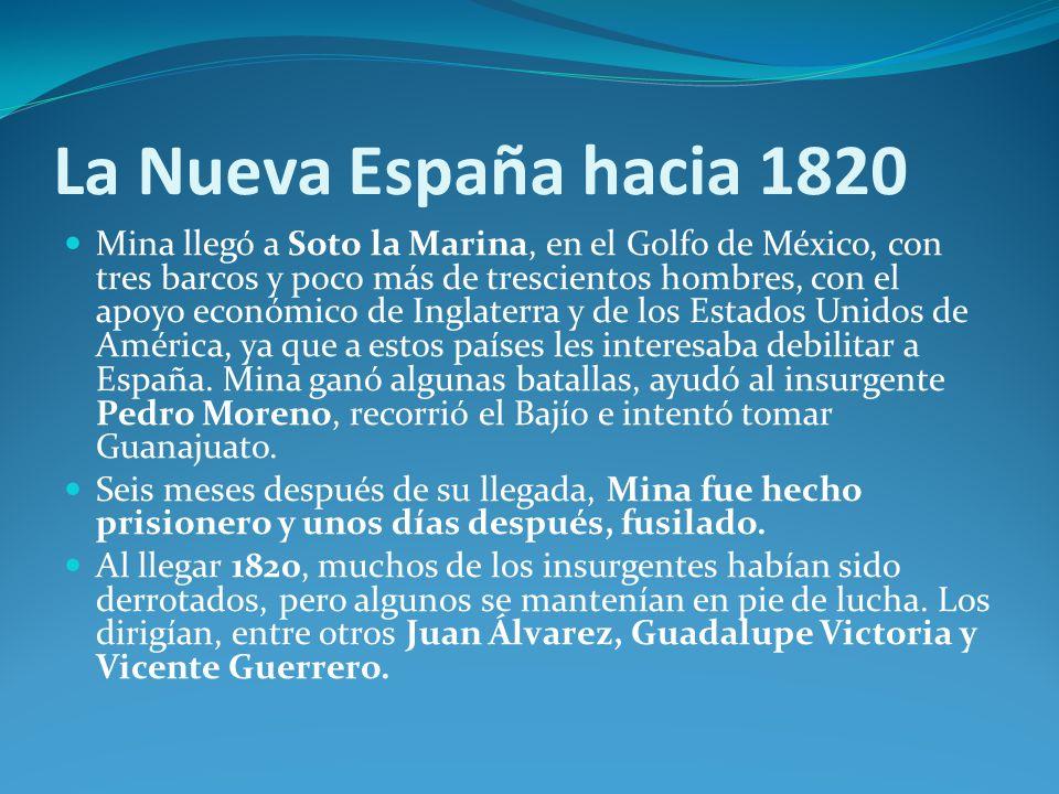 La Nueva España hacia 1820 Mina llegó a Soto la Marina, en el Golfo de México, con tres barcos y poco más de trescientos hombres, con el apoyo económico de Inglaterra y de los Estados Unidos de América, ya que a estos países les interesaba debilitar a España.