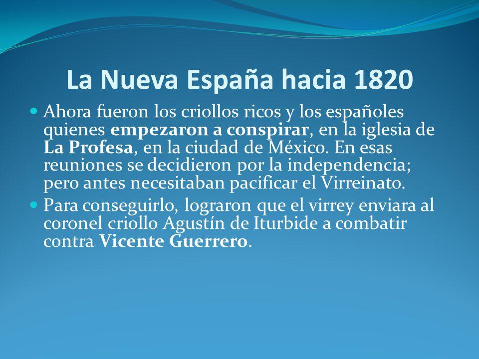 La Nueva España hacia 1820 Ahora fueron los criollos ricos y los españoles quienes empezaron a conspirar, en la iglesia de La Profesa, en la ciudad de México.