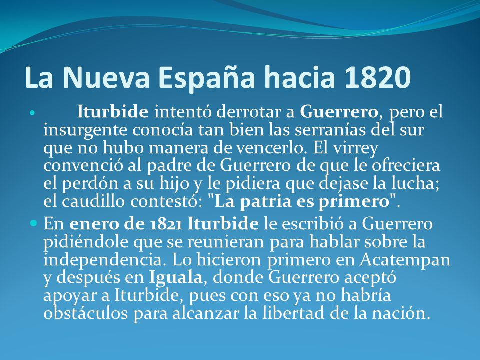 La Nueva España hacia 1820 Iturbide intentó derrotar a Guerrero, pero el insurgente conocía tan bien las serranías del sur que no hubo manera de vencerlo.