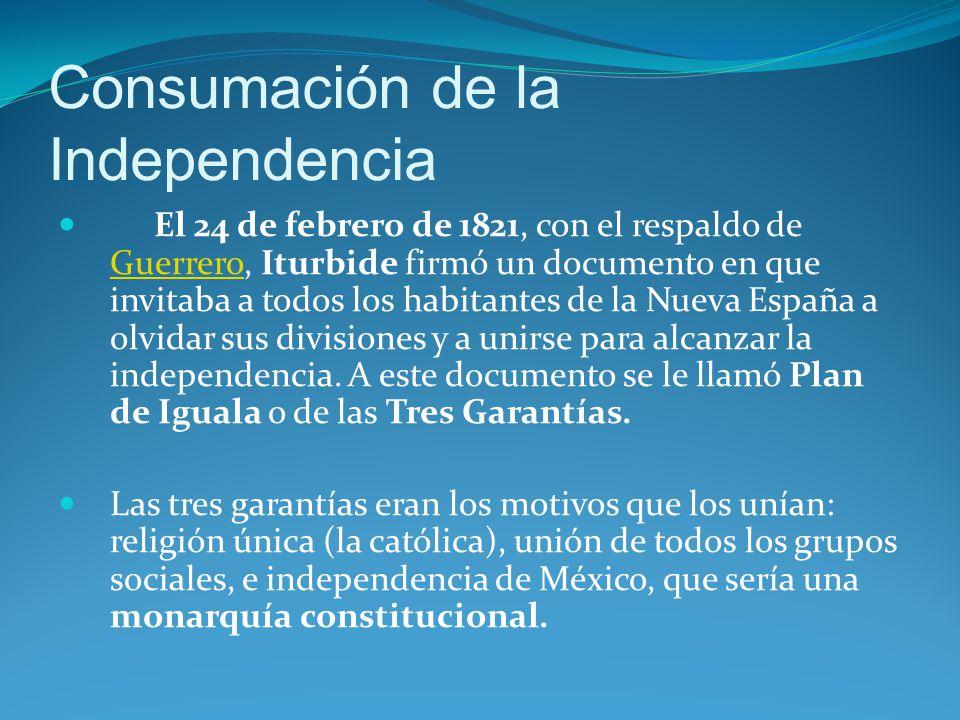 Consumación de la Independencia El 24 de febrero de 1821, con el respaldo de Guerrero, Iturbide firmó un documento en que invitaba a todos los habitantes de la Nueva España a olvidar sus divisiones y a unirse para alcanzar la independencia.