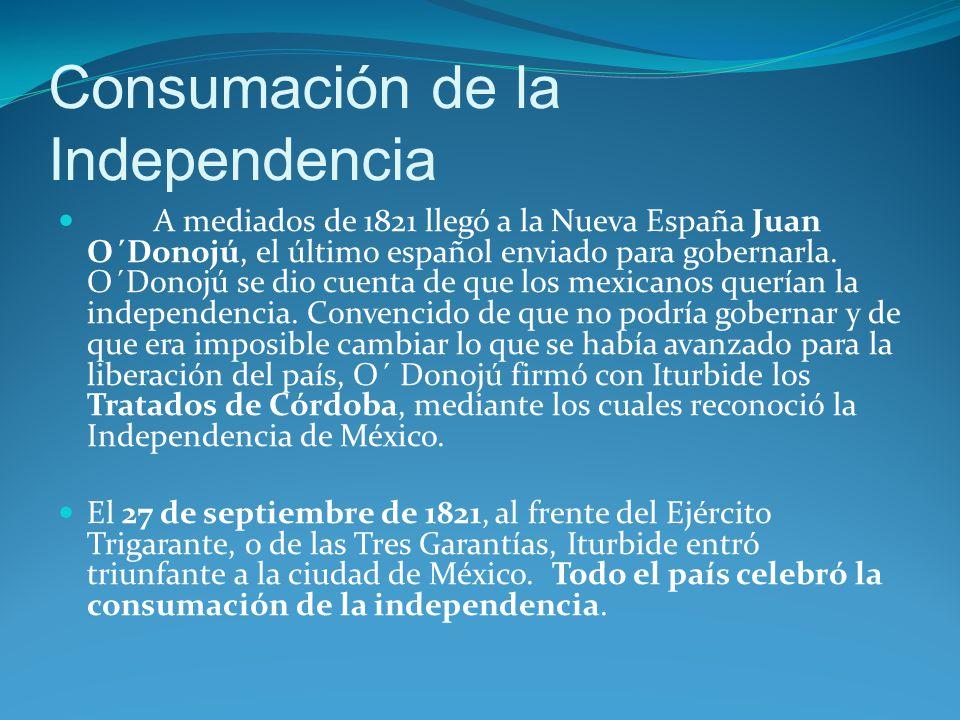 Consumación de la Independencia A mediados de 1821 llegó a la Nueva España Juan O´Donojú, el último español enviado para gobernarla.