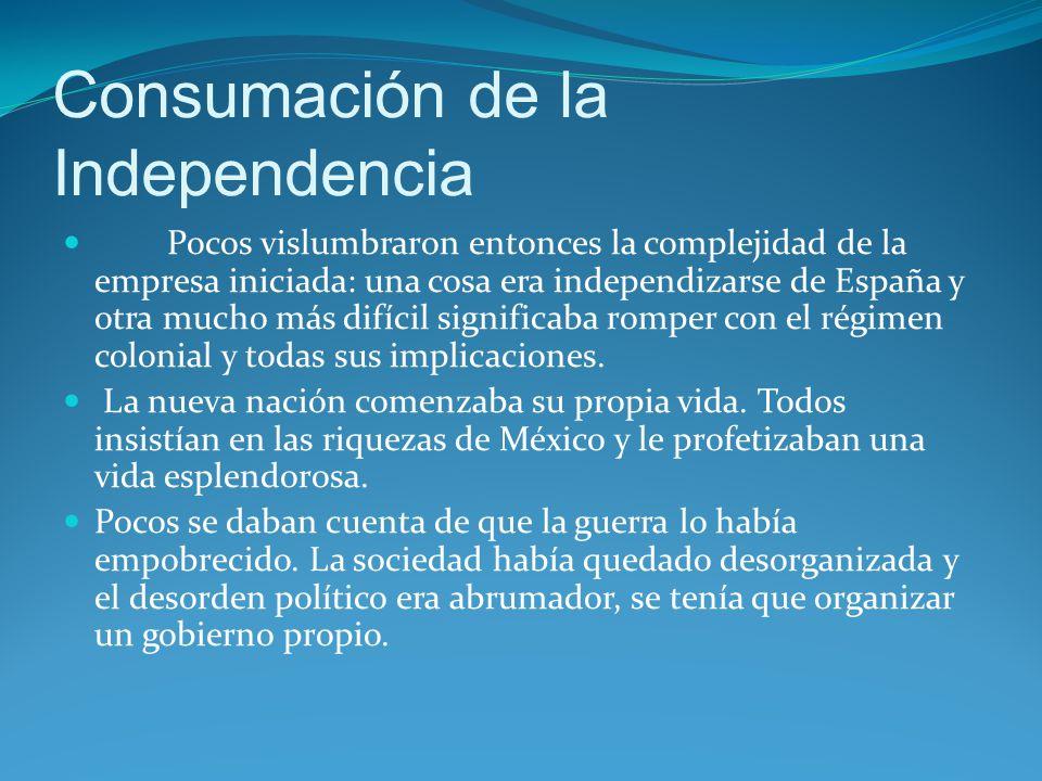 Consumación de la Independencia Pocos vislumbraron entonces la complejidad de la empresa iniciada: una cosa era independizarse de España y otra mucho más difícil significaba romper con el régimen colonial y todas sus implicaciones.