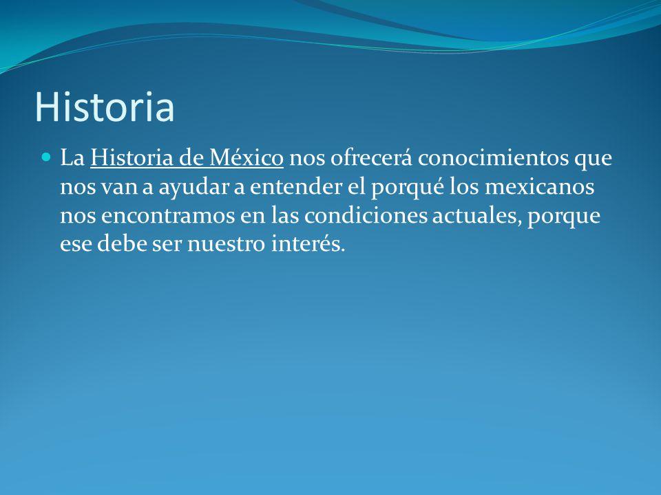 Historia La Historia de México nos ofrecerá conocimientos que nos van a ayudar a entender el porqué los mexicanos nos encontramos en las condiciones actuales, porque ese debe ser nuestro interés.