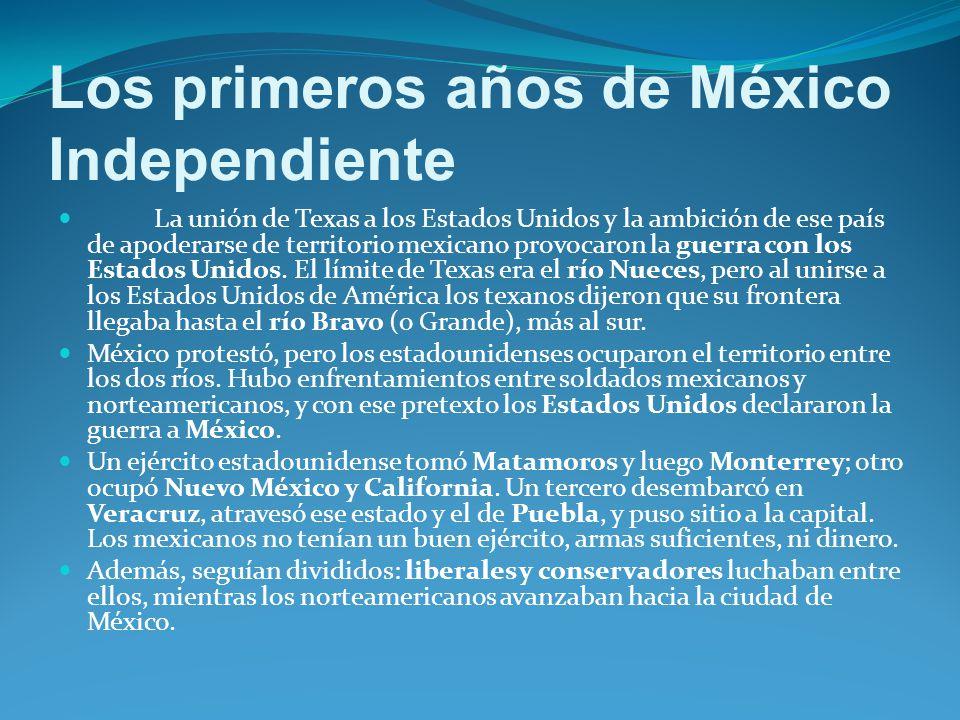 Los primeros años de México Independiente La unión de Texas a los Estados Unidos y la ambición de ese país de apoderarse de territorio mexicano provocaron la guerra con los Estados Unidos.
