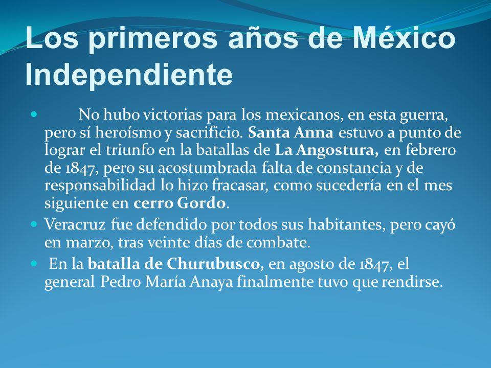 Los primeros años de México Independiente No hubo victorias para los mexicanos, en esta guerra, pero sí heroísmo y sacrificio.