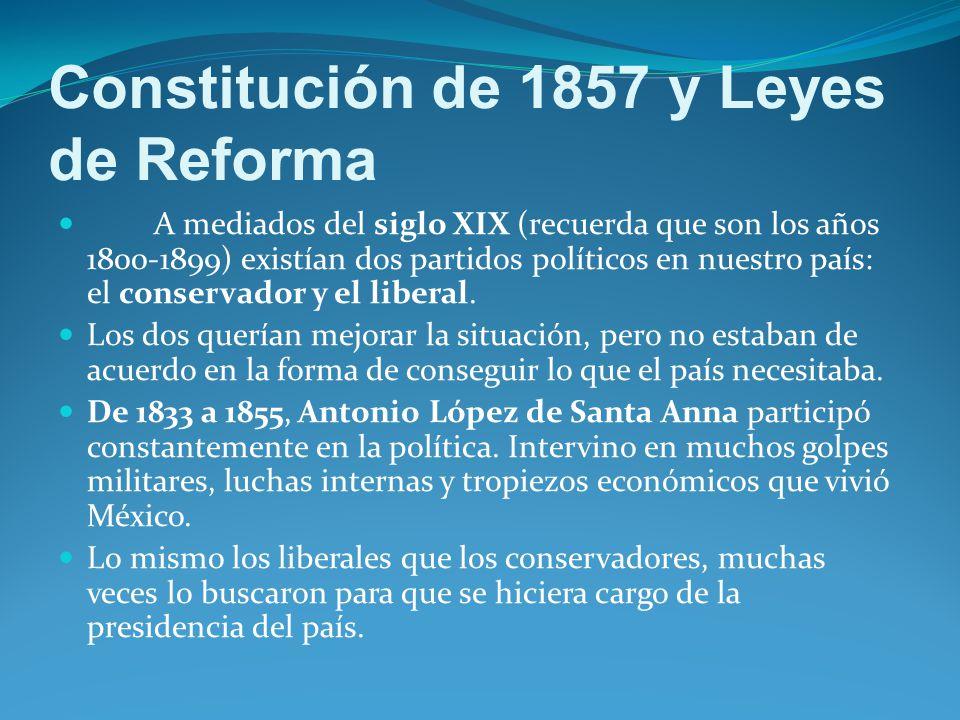 Constitución de 1857 y Leyes de Reforma A mediados del siglo XIX (recuerda que son los años 1800-1899) existían dos partidos políticos en nuestro país: el conservador y el liberal.