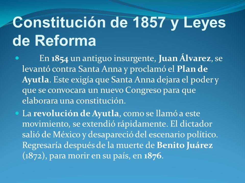 Constitución de 1857 y Leyes de Reforma En 1854 un antiguo insurgente, Juan Álvarez, se levantó contra Santa Anna y proclamó el Plan de Ayutla.