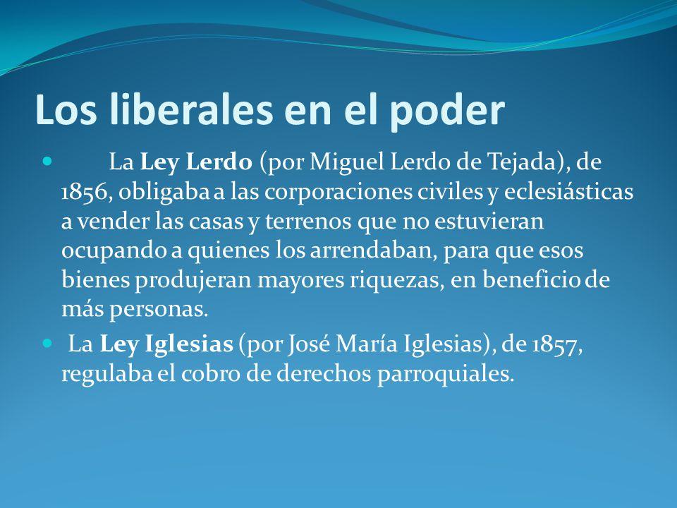 Los liberales en el poder La Ley Lerdo (por Miguel Lerdo de Tejada), de 1856, obligaba a las corporaciones civiles y eclesiásticas a vender las casas y terrenos que no estuvieran ocupando a quienes los arrendaban, para que esos bienes produjeran mayores riquezas, en beneficio de más personas.