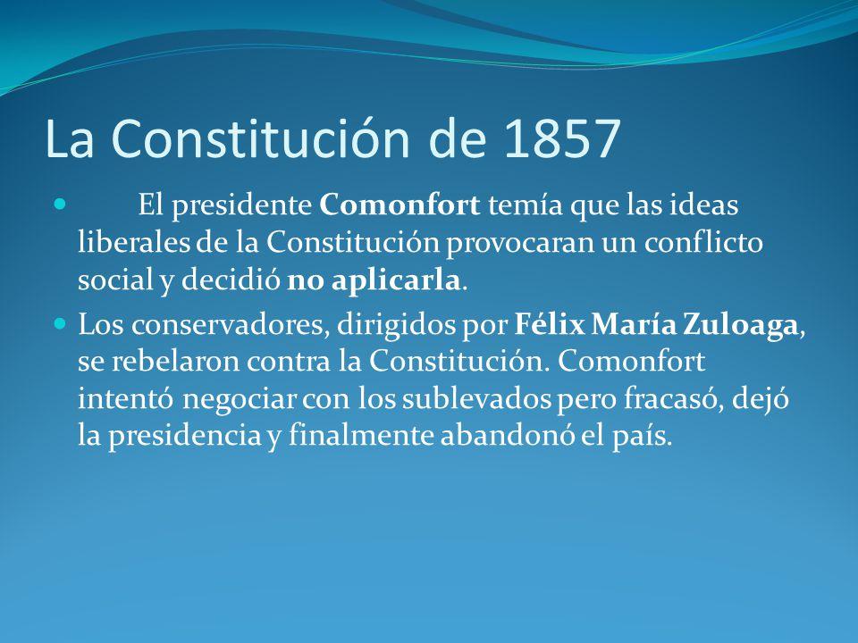 La Constitución de 1857 El presidente Comonfort temía que las ideas liberales de la Constitución provocaran un conflicto social y decidió no aplicarla.