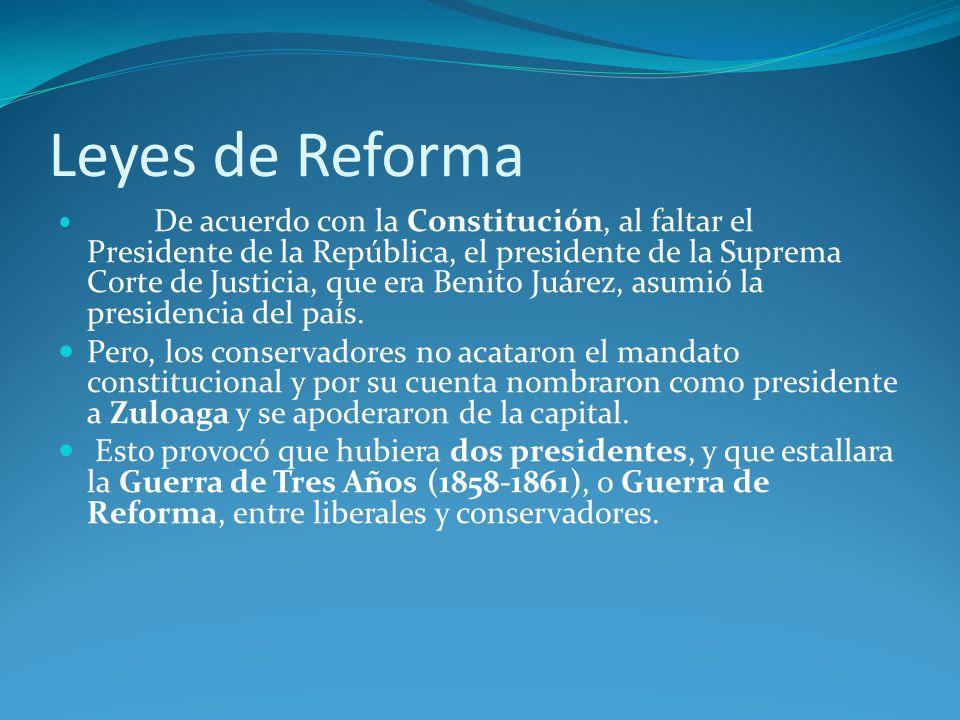 Leyes de Reforma De acuerdo con la Constitución, al faltar el Presidente de la República, el presidente de la Suprema Corte de Justicia, que era Benito Juárez, asumió la presidencia del país.