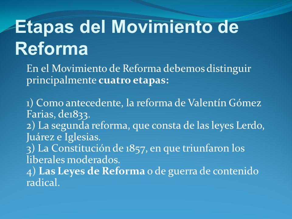 Etapas del Movimiento de Reforma En el Movimiento de Reforma debemos distinguir principalmente cuatro etapas: 1) Como antecedente, la reforma de Valentín Gómez Farias, de1833.