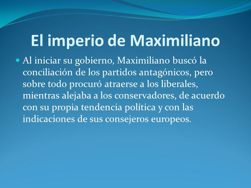 El imperio de Maximiliano Al iniciar su gobierno, Maximiliano buscó la conciliación de los partidos antagónicos, pero sobre todo procuró atraerse a los liberales, mientras alejaba a los conservadores, de acuerdo con su propia tendencia política y con las indicaciones de sus consejeros europeos.