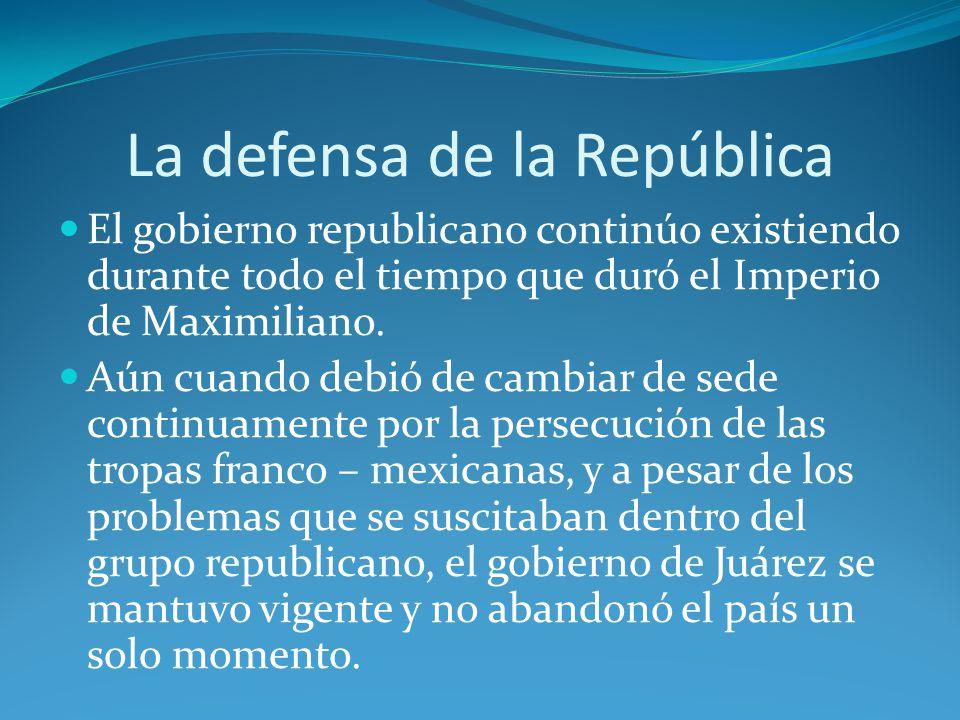 La defensa de la República El gobierno republicano continúo existiendo durante todo el tiempo que duró el Imperio de Maximiliano.