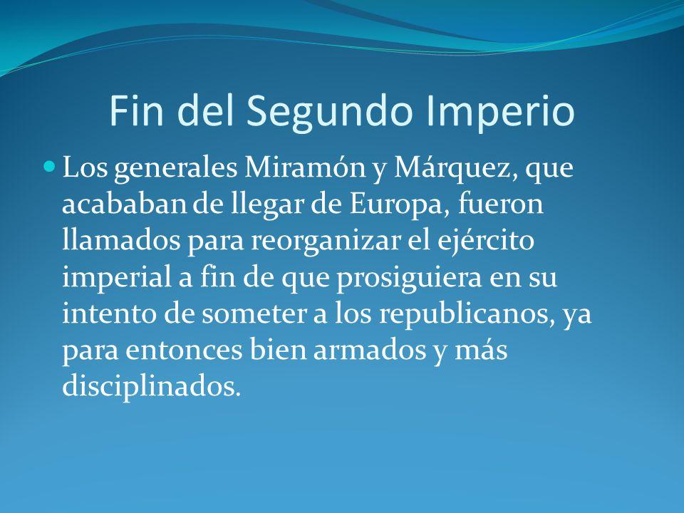 Fin del Segundo Imperio Los generales Miramón y Márquez, que acababan de llegar de Europa, fueron llamados para reorganizar el ejército imperial a fin de que prosiguiera en su intento de someter a los republicanos, ya para entonces bien armados y más disciplinados.