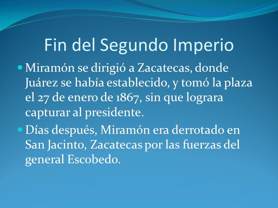Fin del Segundo Imperio Miramón se dirigió a Zacatecas, donde Juárez se había establecido, y tomó la plaza el 27 de enero de 1867, sin que lograra capturar al presidente.