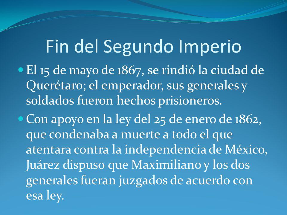 Fin del Segundo Imperio El 15 de mayo de 1867, se rindió la ciudad de Querétaro; el emperador, sus generales y soldados fueron hechos prisioneros.