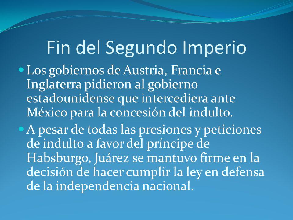 Fin del Segundo Imperio Los gobiernos de Austria, Francia e Inglaterra pidieron al gobierno estadounidense que intercediera ante México para la concesión del indulto.