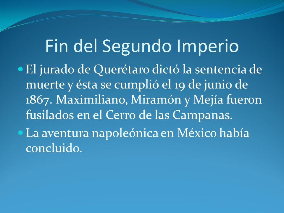Fin del Segundo Imperio El jurado de Querétaro dictó la sentencia de muerte y ésta se cumplió el 19 de junio de 1867.
