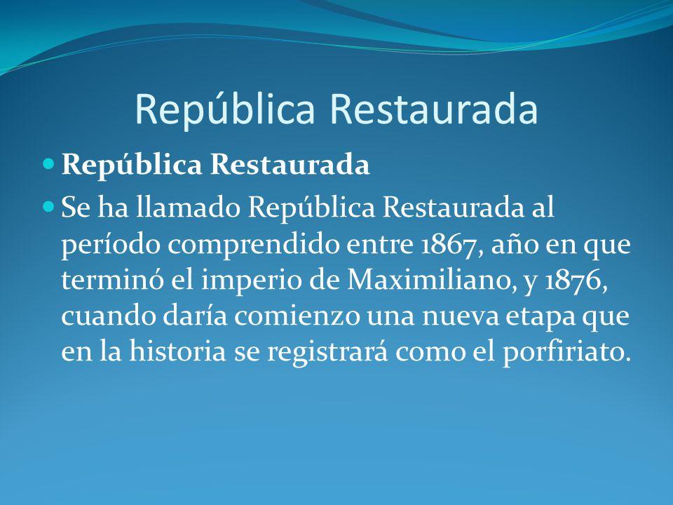 República Restaurada Se ha llamado República Restaurada al período comprendido entre 1867, año en que terminó el imperio de Maximiliano, y 1876, cuando daría comienzo una nueva etapa que en la historia se registrará como el porfiriato.