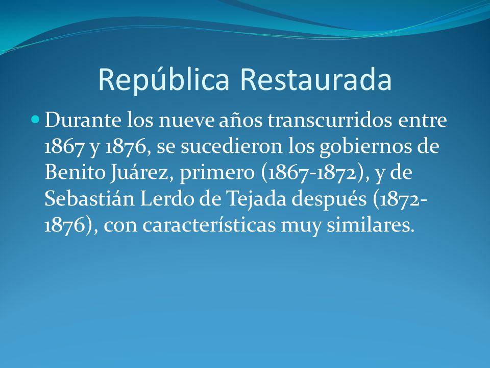 República Restaurada Durante los nueve años transcurridos entre 1867 y 1876, se sucedieron los gobiernos de Benito Juárez, primero (1867-1872), y de Sebastián Lerdo de Tejada después (1872- 1876), con características muy similares.