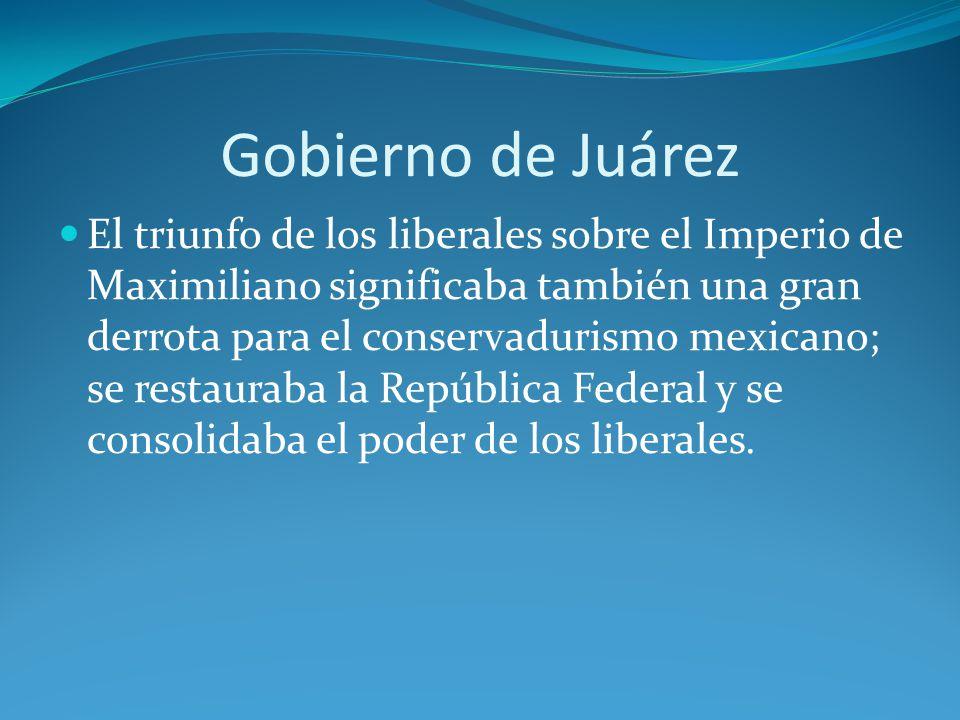 Gobierno de Juárez El triunfo de los liberales sobre el Imperio de Maximiliano significaba también una gran derrota para el conservadurismo mexicano; se restauraba la República Federal y se consolidaba el poder de los liberales.