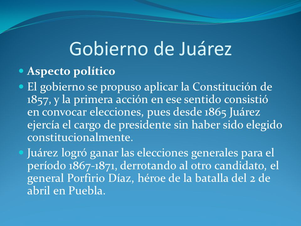 Gobierno de Juárez Aspecto político El gobierno se propuso aplicar la Constitución de 1857, y la primera acción en ese sentido consistió en convocar elecciones, pues desde 1865 Juárez ejercía el cargo de presidente sin haber sido elegido constitucionalmente.
