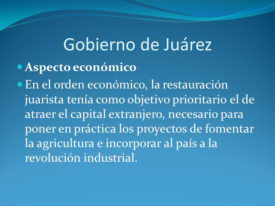 Gobierno de Juárez Aspecto económico En el orden económico, la restauración juarista tenía como objetivo prioritario el de atraer el capital extranjero, necesario para poner en práctica los proyectos de fomentar la agricultura e incorporar al país a la revolución industrial.
