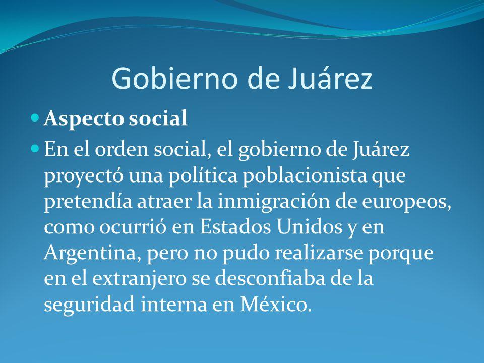 Gobierno de Juárez Aspecto social En el orden social, el gobierno de Juárez proyectó una política poblacionista que pretendía atraer la inmigración de europeos, como ocurrió en Estados Unidos y en Argentina, pero no pudo realizarse porque en el extranjero se desconfiaba de la seguridad interna en México.