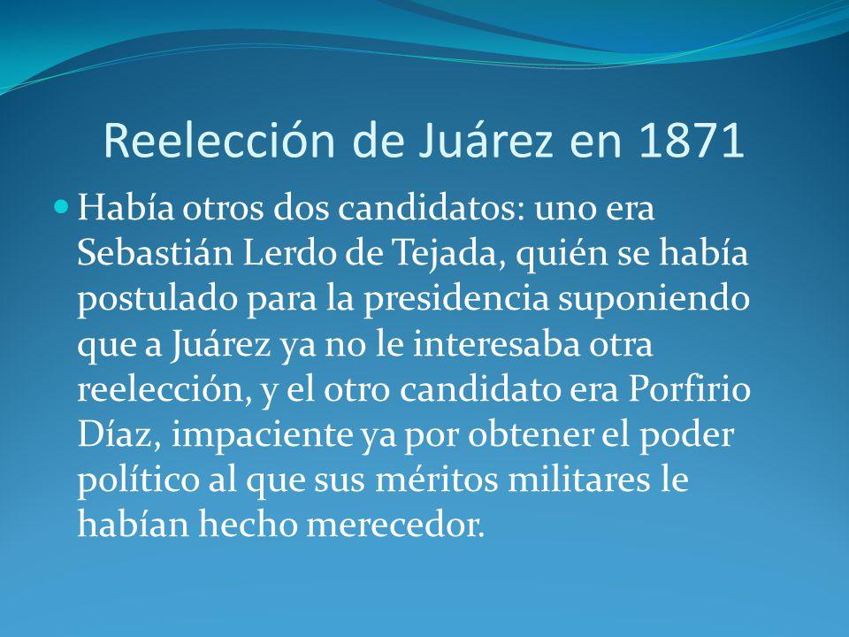 Reelección de Juárez en 1871 Había otros dos candidatos: uno era Sebastián Lerdo de Tejada, quién se había postulado para la presidencia suponiendo que a Juárez ya no le interesaba otra reelección, y el otro candidato era Porfirio Díaz, impaciente ya por obtener el poder político al que sus méritos militares le habían hecho merecedor.
