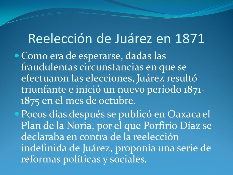 Reelección de Juárez en 1871 Como era de esperarse, dadas las fraudulentas circunstancias en que se efectuaron las elecciones, Juárez resultó triunfante e inició un nuevo período 1871- 1875 en el mes de octubre.