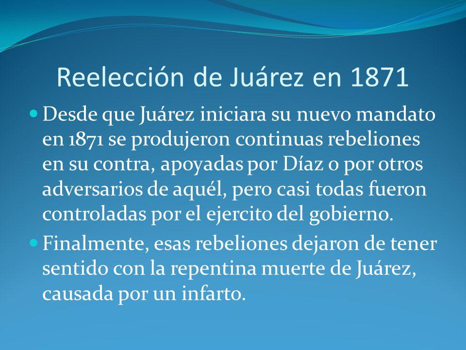 Reelección de Juárez en 1871 Desde que Juárez iniciara su nuevo mandato en 1871 se produjeron continuas rebeliones en su contra, apoyadas por Díaz o por otros adversarios de aquél, pero casi todas fueron controladas por el ejercito del gobierno.