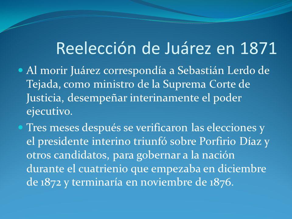 Reelección de Juárez en 1871 Al morir Juárez correspondía a Sebastián Lerdo de Tejada, como ministro de la Suprema Corte de Justicia, desempeñar interinamente el poder ejecutivo.