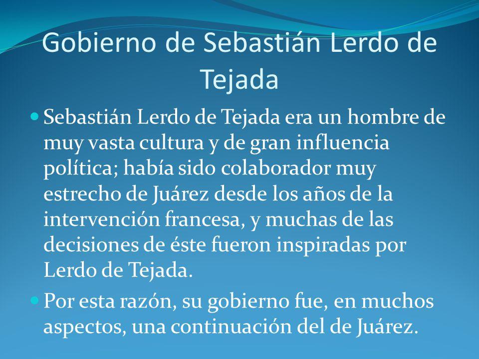 Gobierno de Sebastián Lerdo de Tejada Sebastián Lerdo de Tejada era un hombre de muy vasta cultura y de gran influencia política; había sido colaborador muy estrecho de Juárez desde los años de la intervención francesa, y muchas de las decisiones de éste fueron inspiradas por Lerdo de Tejada.