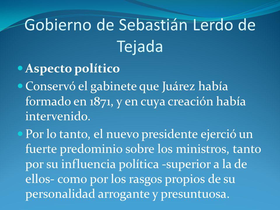 Gobierno de Sebastián Lerdo de Tejada Aspecto político Conservó el gabinete que Juárez había formado en 1871, y en cuya creación había intervenido.
