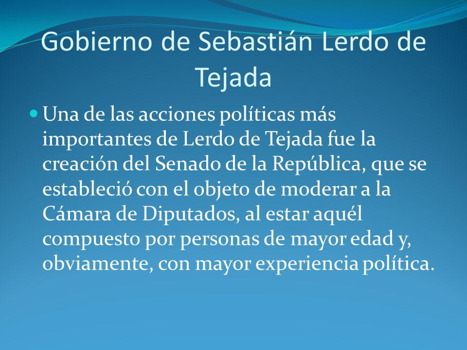 Gobierno de Sebastián Lerdo de Tejada Una de las acciones políticas más importantes de Lerdo de Tejada fue la creación del Senado de la República, que se estableció con el objeto de moderar a la Cámara de Diputados, al estar aquél compuesto por personas de mayor edad y, obviamente, con mayor experiencia política.