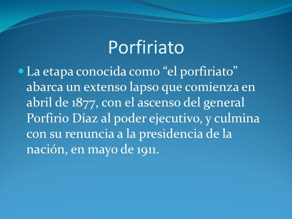 Porfiriato La etapa conocida como el porfiriato abarca un extenso lapso que comienza en abril de 1877, con el ascenso del general Porfirio Díaz al poder ejecutivo, y culmina con su renuncia a la presidencia de la nación, en mayo de 1911.