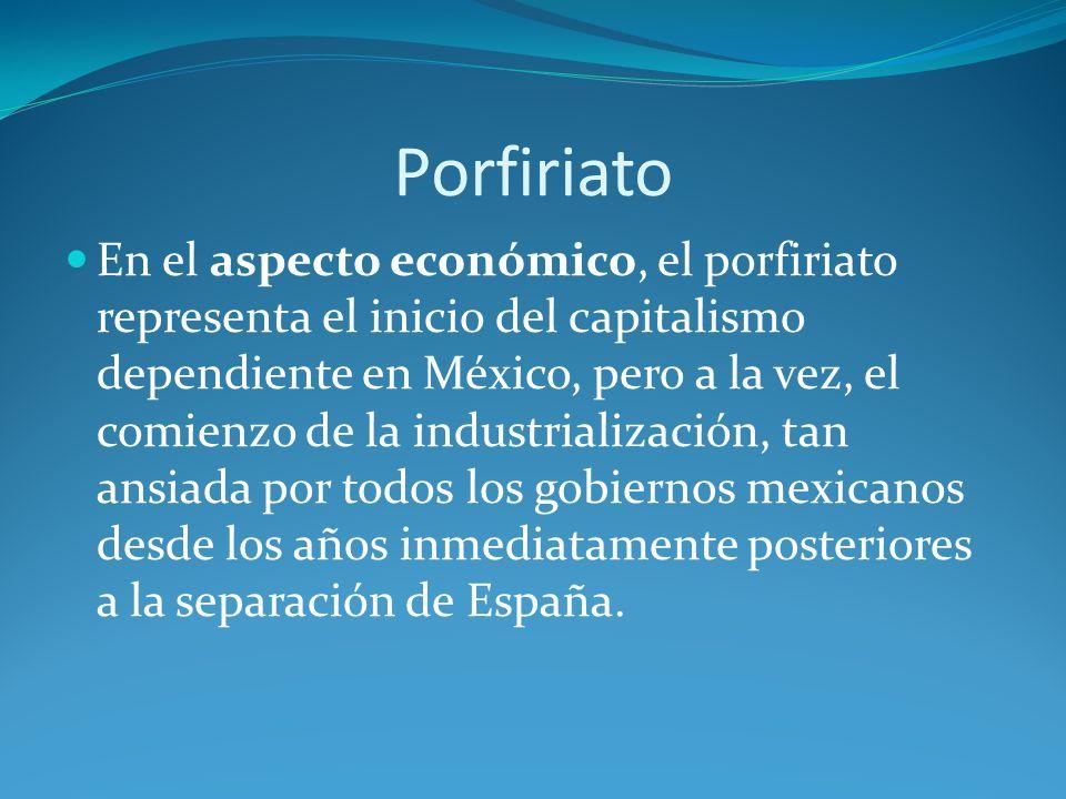 Porfiriato En el aspecto económico, el porfiriato representa el inicio del capitalismo dependiente en México, pero a la vez, el comienzo de la industrialización, tan ansiada por todos los gobiernos mexicanos desde los años inmediatamente posteriores a la separación de España.