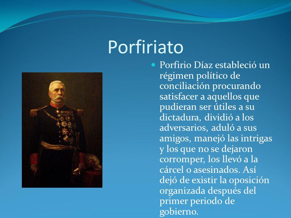 Porfiriato Porfirio Díaz estableció un régimen político de conciliación procurando satisfacer a aquellos que pudieran ser útiles a su dictadura, dividió a los adversarios, aduló a sus amigos, manejó las intrigas y los que no se dejaron corromper, los llevó a la cárcel o asesinados.