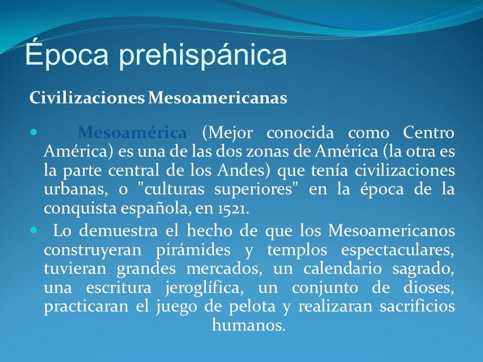 Época prehispánica Civilizaciones Mesoamericanas Mesoamérica (Mejor conocida como Centro América) es una de las dos zonas de América (la otra es la parte central de los Andes) que tenía civilizaciones urbanas, o culturas superiores en la época de la conquista española, en 1521.