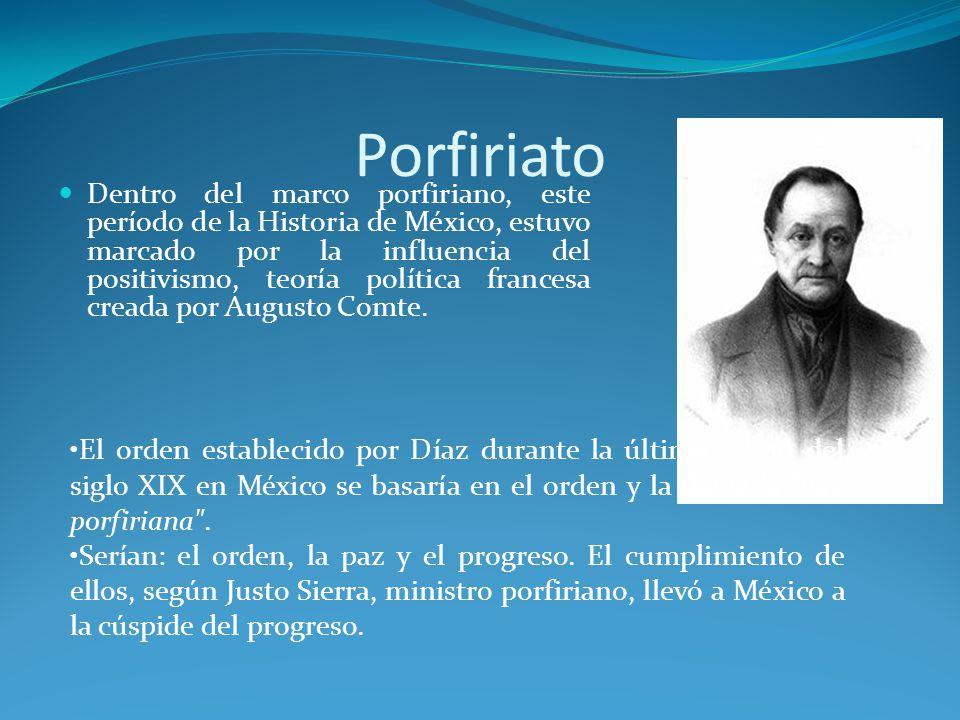 Porfiriato Dentro del marco porfiriano, este período de la Historia de México, estuvo marcado por la influencia del positivismo, teoría política francesa creada por Augusto Comte.