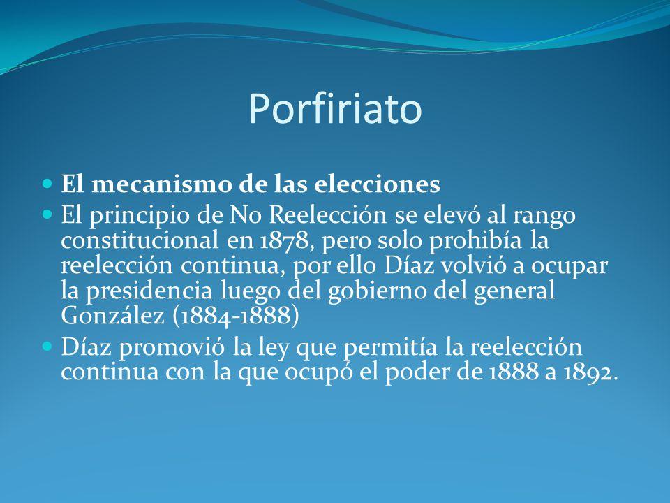 Porfiriato El mecanismo de las elecciones El principio de No Reelección se elevó al rango constitucional en 1878, pero solo prohibía la reelección continua, por ello Díaz volvió a ocupar la presidencia luego del gobierno del general González (1884-1888) Díaz promovió la ley que permitía la reelección continua con la que ocupó el poder de 1888 a 1892.