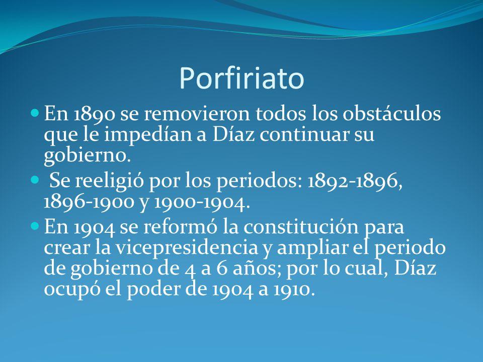 Porfiriato En 1890 se removieron todos los obstáculos que le impedían a Díaz continuar su gobierno.