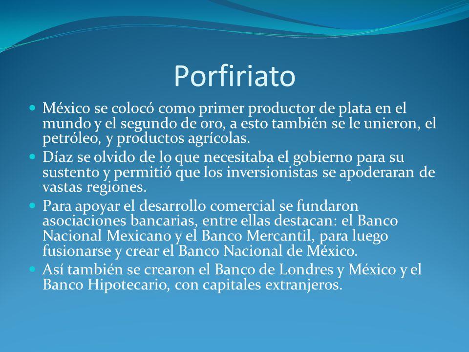 Porfiriato México se colocó como primer productor de plata en el mundo y el segundo de oro, a esto también se le unieron, el petróleo, y productos agrícolas.