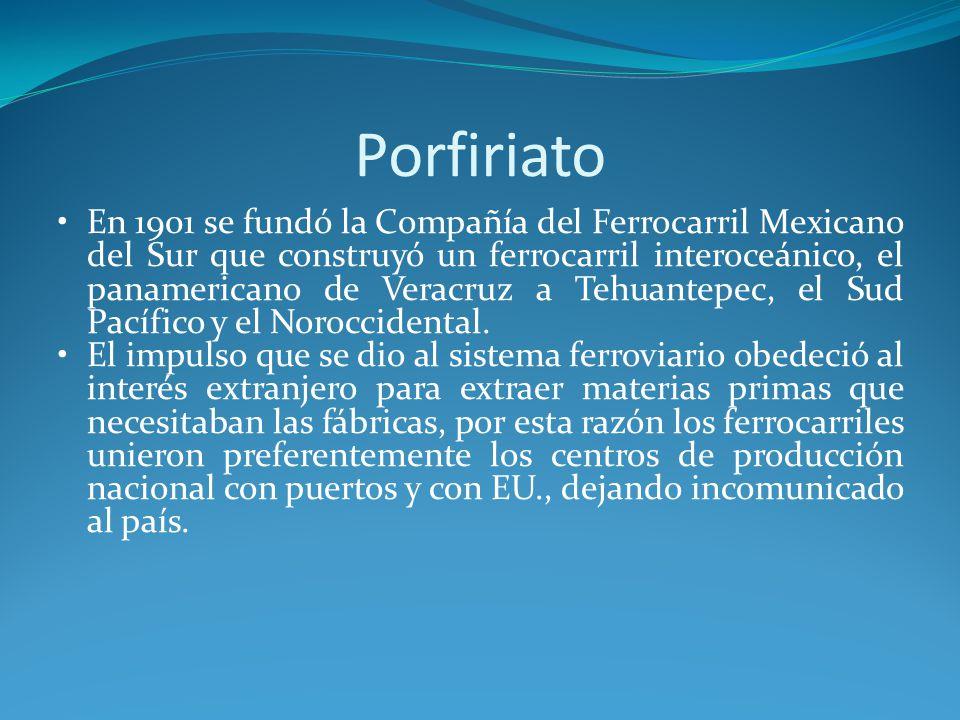 Porfiriato En 1901 se fundó la Compañía del Ferrocarril Mexicano del Sur que construyó un ferrocarril interoceánico, el panamericano de Veracruz a Tehuantepec, el Sud Pacífico y el Noroccidental.
