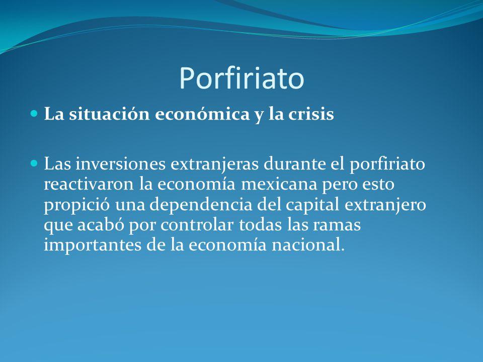 Porfiriato La situación económica y la crisis Las inversiones extranjeras durante el porfiriato reactivaron la economía mexicana pero esto propició una dependencia del capital extranjero que acabó por controlar todas las ramas importantes de la economía nacional.