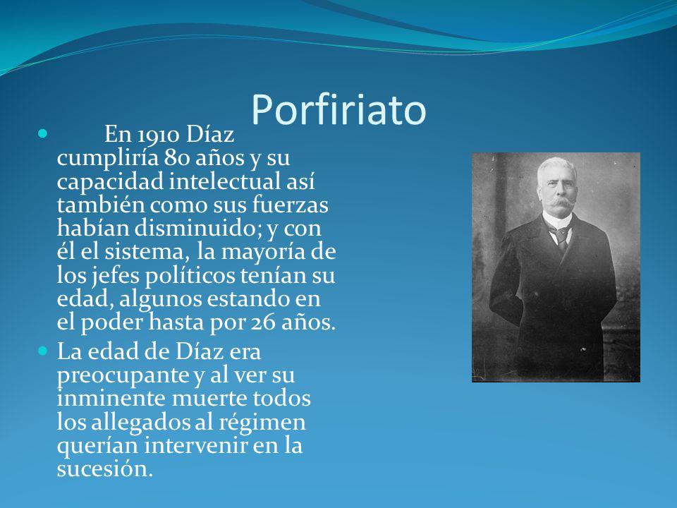 Porfiriato En 1910 Díaz cumpliría 80 años y su capacidad intelectual así también como sus fuerzas habían disminuido; y con él el sistema, la mayoría de los jefes políticos tenían su edad, algunos estando en el poder hasta por 26 años.