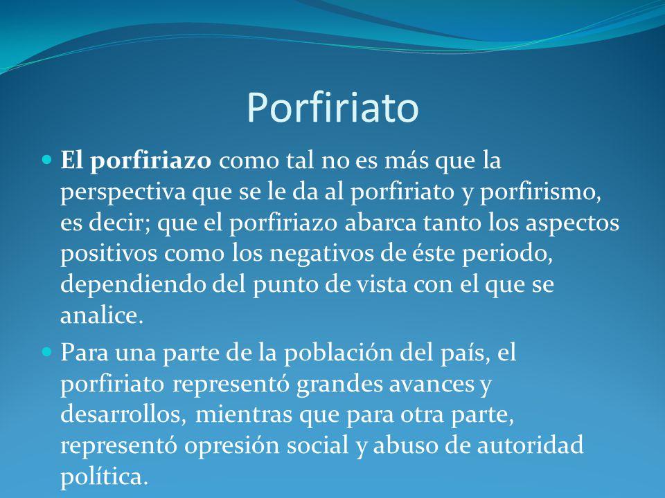 Porfiriato El porfiriazo como tal no es más que la perspectiva que se le da al porfiriato y porfirismo, es decir; que el porfiriazo abarca tanto los aspectos positivos como los negativos de éste periodo, dependiendo del punto de vista con el que se analice.
